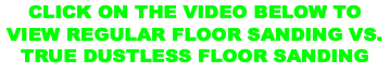 CLICK ON THE VIDEO BELOW TO VIEW REGULAR FLOOR SANDING VS. TRUE DUSTLESS FLOOR SANDING