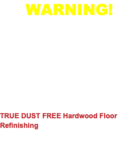 "WARNING! NOT ALL DUSTLESS SYSTEMS ARE THE SAME! Some companies will claim to be ""dust free"" but they are using bag systems that Luciano is demonstrating to the right. These are not TRUE DUSTLESS systems! They will still leave a HUGE mess in your home! Please click on the videos below to see TRUE DUST FREE Hardwood Floor Refinishing by Luciano's Hardwood Flooring."