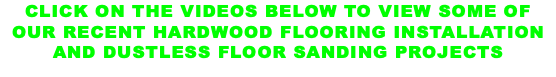 CLICK ON THE VIDEOS BELOW TO VIEW SOME OF OUR RECENT HARDWOOD FLOORING INSTALLATION AND DUSTLESS FLOOR SANDING PROJECTS