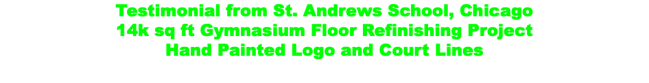 Testimonial from St. Andrews School, Chicago 14k sq ft Gymnasium Floor Refinishing Project Hand Painted Logo and Court Lines Timeframe: Two weeks from start to finish
